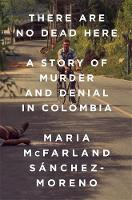 There Are No Dead Here A Story of Murder and Denial in Colombia by Maria McFarland Sanchez-Moreno