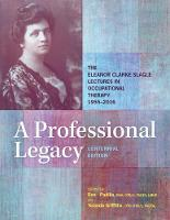 A Professional Legacy The Eleanor Clarke Slagle Lectures in Occupational Therapy, 1955-2016 by Rene Padilla