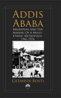 Addis Ababa Migration and the Making of a Multiethnic Metropolis, 1941 - 1974 by Getahun Benti