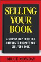 Selling Your Book: A Step By Step Guide For Promoting And Selling Your Book by Bruce Mowday
