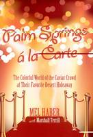 Palm Springs A La Carte An Entertaining Peek Into the Colorful World of Celebrities, Royalty, and Con Artists at their Favourite Palms Springs... by Mel Haber