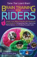 Brain Training for Riders Unlock Your Riding Potential with Stressless Techniques for Conquering Fear, Improving Performance, and Finding Focused Calm by Andrea Monsarrat Waldo