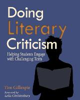 Doing Literary Criticism Helping Students Engage with Challenging Texts by Tim Gillespie
