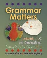 Grammar Matters Lessons, Tips, and Conversations Using Mentor Texts, K-6 by Lynne R. Dorfman, Diane E. Dougherty