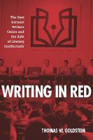 Writing in Red The East German Writers Union and the Role of Literary Intellectuals by Thomas W. Goldstein