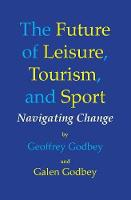 Future of Leisure, Tourism & Sport Navigating Change by Geoffrey Godbey, Galen Godbey