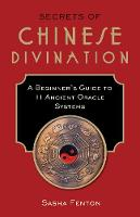Secrets of Chinese Divination A Beginner's Guide to 11 Ancient Oracle Systems by Sasha (Sasha Fenton) Fenton