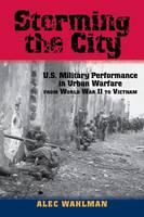 Storming the City U.S. Military Performance in Urban Warfare from World War II to Vietnam by Alec Wahlman
