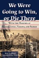 We Were Going to Win, Or Die There With the Marines at Guadalcanal, Tarawa, and Saipan by Roy H. Elrod