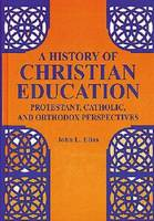 A History of Christian Education Protestant, Catholic and Orthodox Perspectives by
