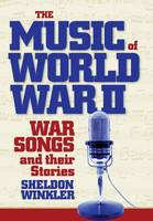 The Music of World War II War Songs and Their Stories by Sheldon Winkler