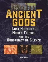 Ancient Gods Lost Histories, Hidden Truths, and the Conspiracy of Silence by Jim Willis