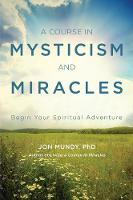 A Course in Mysticism and Miracles Begin Your Spiritual Adventure by Jon (Jon Mundy) Mundy