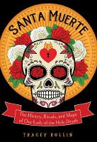 Santa Muerte The History, Rituals, and Magic of Our Lady of the Holy Death by Tracey (Tracey Rollin) Rollin