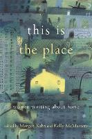 This Is the Place Women Writing About Home by Kelly McMasters, Margot Case