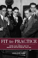 Fit to Practice Empire, Race, Gender, and the Making of British Medicine, 1850-1980 by Douglas M. Haynes