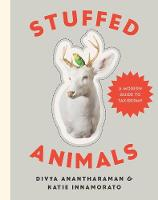 Stuffed Animals A Modern Guide to Taxidermy by Divya Anantharaman, Katie Innamorato