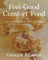 Feel Good Comfort Food 100 No-fuss, Low-cost Recipes by Georgia Johnson