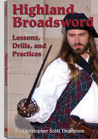 Highland Broadsword Lessons, Drills, and Practices by Christopher Scott Thompson