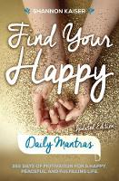 Find Your Happy - Daily Mantras 365 Days of Motivation for a Happy, Peaceful and Fulfilling Life by Shannon (Shannon Kaiser) Kaiser