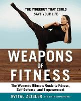 Weapons Of Fitness The Women's Ultimate Guide to Fitness, Self-Defence, and Empowerment by Avital Zeisler