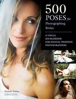 500 Poses For Photographing Brides A Visual Sourcebook for Digital Wedding Photographers by Michelle Perkins