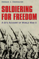 Soldiering for Freedom A GI's Account of World War II by Herman J. Obermayer
