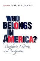 Who Belongs in America? Presidents, Rhetoric, and Immigration by Vanessa B. Beasley