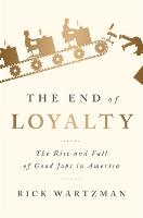 The End of Loyalty The Rise and Fall of Good Jobs in America by Rick Wartzman