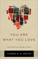 You Are What You Love The Spiritual Power of Habit by Associate Professor James K. A. (Calvin College) Smith