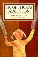 Hospitious Adoption How Hospitality Empowers Children and Transforms Adoption by James L. Gritter