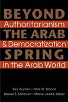 Beyond the Arab Spring Authoritarianism & Democratization in the Arab World by Mr. Rex Brynen, Pete W. (University of Miami) Moore, Mr. Bassel F. Salloukh, Marie-Joelle Zahar