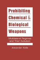 Prohibiting Chemical & Biological Weapons Multilateral Regimes and Their Evolution by Alexander Kelle