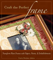 Craft the Perfect Frame Transform Plain Frames with Papers, Paints, & Embellishments by Carin Heiden Atkins