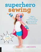 Superhero Sewing Playful Easy Sew and No Sew Designs for Powering Kids' Big Adventures--Includes Full Size Patterns by Lane Huerta
