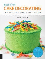 First Time Cake Decorating The Absolute Beginner's Guide - Learn by Doing * Step-by-Step Basics + Projects by Autumn Carpenter