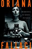 Oriana Fallaci The Journalist, the Agitator, the Legend by Cristina De Stefano