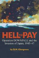 Hell to Pay Operation Downfall and the Invasion of Japan, 1945-47 by D. M. Giangreco