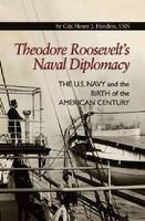 Theodore Roosevelt's Naval Diplomacy The U.S. Navy and the Birth of the American Century by Henry J. Hendrix