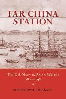 Far China Station The U.S. Navy in Asian Waters, 1800-1898 by Robert Erwin Johnson