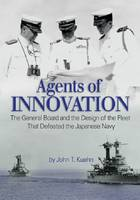 Agents of Innovation The General Board and the Design of the Fleet That Defeated the Japanese Navy by John T. Kuehn