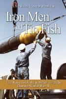 Iron Men and Tin Fish The Race to Build a Better Torpedo During World War II by Anthony Newpower