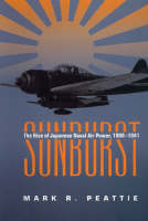 Sunburst The Rise of Japanese Naval Air Power, 1909 - 1941 by Mark R. Peattie
