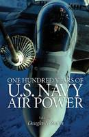 One Hundred Years of U.S. Navy Air Power by Douglas V. Smith