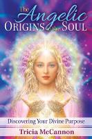 The Angelic Origins of the Soul Discovering Your Divine Purpose by Tricia McCannon