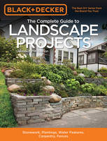 The Complete Guide to Landscape Projects (Black & Decker) Stonework, Plantings, Water Features, Carpentry, Fences by Editors of Cool Springs Press