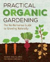 Practical Organic Gardening The No-Nonsense Guide to Growing Naturally by Mark Highland