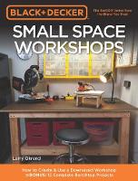 Black & Decker Small Space Workshops How to Create & Use a Downsized Workshop BONUS: 12 Complete Benchtop Projects by Larry Okrend