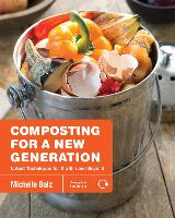 Composting for a New Generation Latest Techniques for the Bin and Beyond by Michelle Balz, Anna Stockton