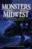 Monsters of the Midwest True Tales of Bigfoot, Werewolves & Other Legendary Creatures by Jessica Freeburg, Natalie Fowler